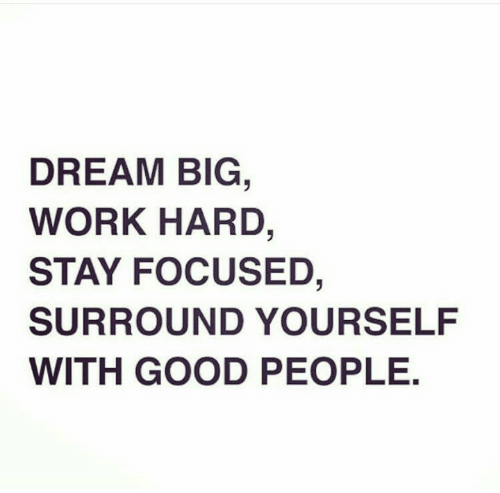 Work, Good, and Dream: DREAM BIG  WORK HARD,  STAY FOCUSED,  SURROUND YOURSELF  WITH GOOD PEOPLE.