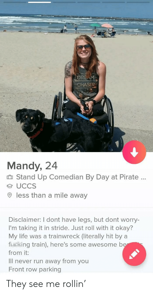 Life, Run, and Front Row: DREAM  CHASER  Mandy, 24  Stand Up Comedian By Day at Pirate.  UCCS  less than a mile away  Disclaimer: I dont have legs, but dont worry-  I'm taking it in stride. Just roll with it okay?  My life was a trainwreck (literally hit by  fing train), here's some awesome ber  from it:  Il never run away from you  Front row parking They see me rollin'