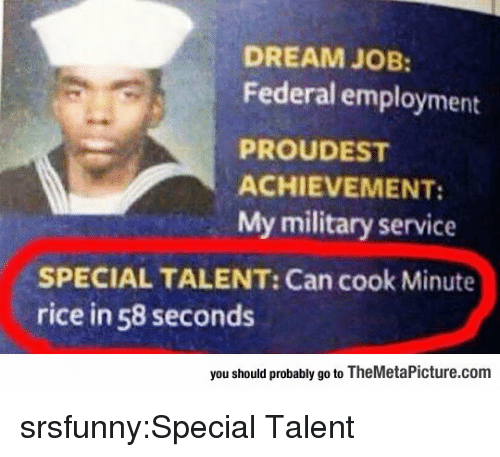 Tumblr, Blog, and Http: DREAM JOB:  Federal employment  PROUDEST  ACHIEVEMENT:  My military service  SPECIAL TALENT: Can cook Minute  rice in 58 seconds  you should probably go to TheMetaPicture.com srsfunny:Special Talent