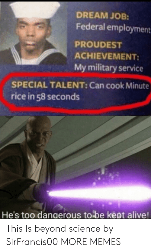 Alive, Dank, and Memes: DREAM JOB:  Federal employment  PROUDEST  ACHIEVEMENT:  My military service  SPECIAL TALENT: Can cook Minute  rice in 58 seconds  He's too dangerous to be kept alive! This Is beyond science by SirFrancis00 MORE MEMES