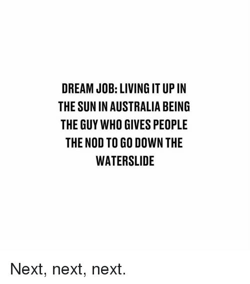 nod: DREAM JOB: LIVING IT UP IN  THE SUN IN AUSTRALIA BEING  THE GUY WHO GIVES PEOPLE  THE NOD TO GO DOWN THE  WATERSLIDE Next, next, next.