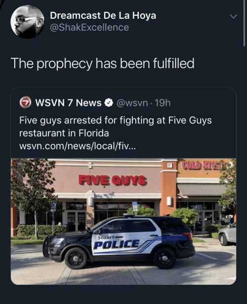 News, Police, and Florida: Dreamcast De La Hoya  @ShakExcellence  The prophecy has been fulfilled  WSVN 7 News  @wsvn 19h  Five guys arrested for fighting at Five Guys  restaurant in Florida  wsvn.com/news/local/fiv...  FIVE QUYS  Stuart  POLICE  1701
