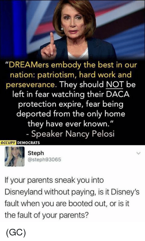 "Perseverance: ""DREAMers embody the best in our  nation: patriotism, hard work and  perseverance. They should NOT be  left in fear watching their DACA  protection expire, fear being  deported from the only home  they have ever known.""  - Speaker Nancy Pelosi  OCCUPY  DEMOCRATS  Steph  @steph93065  If your parents sneak you into  Disneyland without paying, is it Disney's  fault when you are booted out, or is it  the fault of your parents? (GC)"