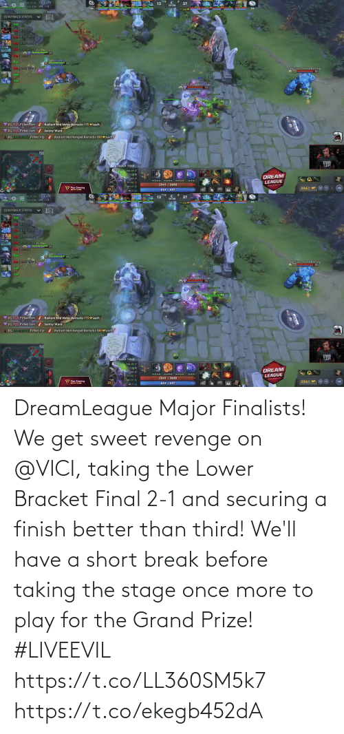 sweet: DreamLeague Major Finalists!  We get sweet revenge on @VICI, taking the Lower Bracket Final 2-1 and securing a finish better than third!   We'll have a short break before taking the stage once more to play for the Grand Prize! #LIVEEVIL  https://t.co/LL360SM5k7 https://t.co/ekegb452dA