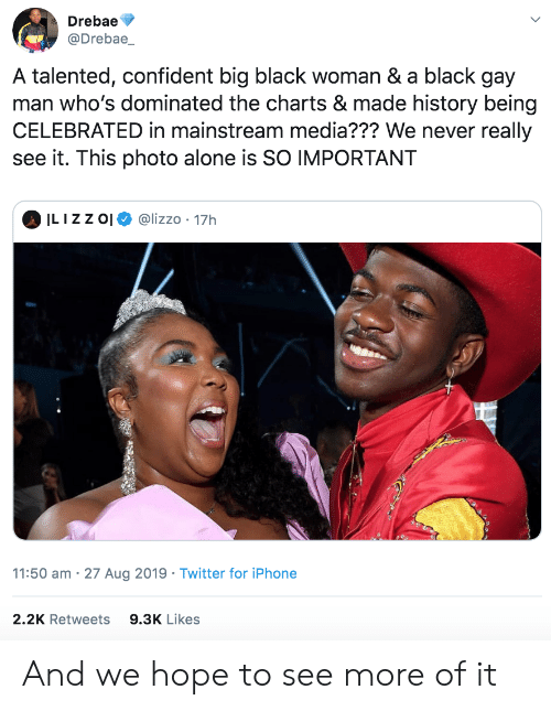 talented: Drebae  @Drebae_  A talented, confident big black woman & a black gay  man who's dominated the charts & made history being  CELEBRATED in mainstream media??? We never really  see it. This photo alone is SO IMPORTANT  ILIZZ O  @lizzo 17h  11:50 am 27 Aug 2019 Twitter for iPhone  2.2K Retweets  9.3K Likes And we hope to see more of it