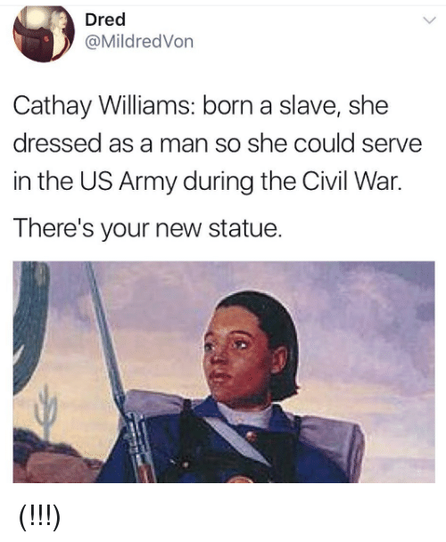 Army, Civil War, and Us Army: Dred  @MildredVon  Cathay Williams: born a slave, she  dressed as a man so she could serve  in the US Army during the Civil War.  There's your new statue. (!!!)