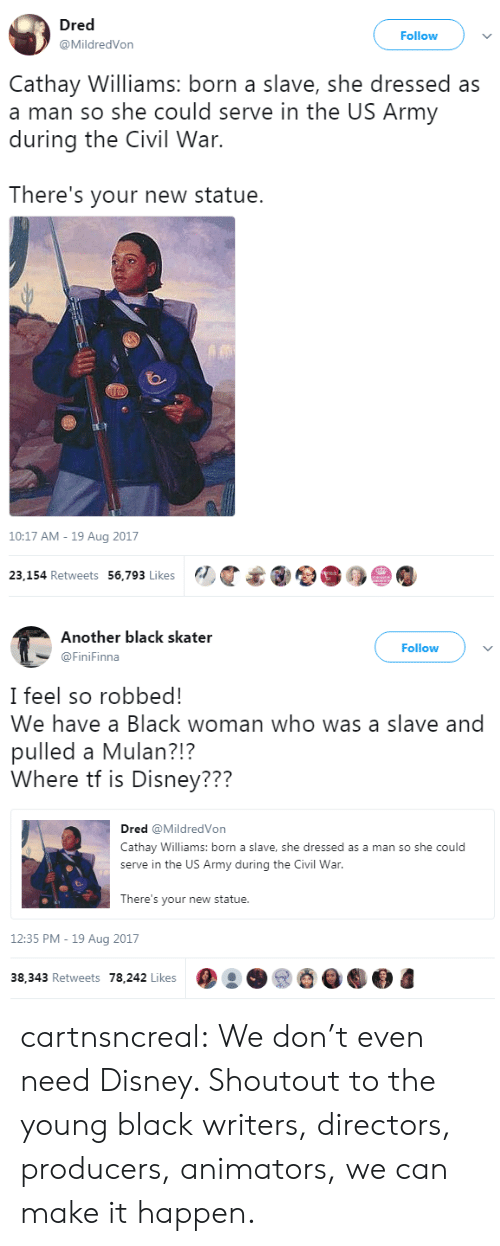 Disney, Mulan, and Tumblr: Dred  @MildredVon  Follow  Cathay Williams: born a slave, she dressed as  a man so she could serve in the US Army  during the Civil War.  There's your new statue.  10:17 AM - 19 Aug 2017  23,154 Retweets 56,793 Likes   Another black skater  @FiniFinna  Follow  I feel so robbed!  We have a Black woman who was a slave and  pulled a Mulan?!?  Where tf is Disney???  Dred @MildredVon  Cathay Williams: born a slave, she dressed as a man so she could  serve in the US Army during the Civil War  There's your new statue.  12:35 PM -19 Aug 2017  38,343 Retweets 78,242 Likes cartnsncreal:  We don't even need Disney. Shoutout to the young black writers, directors, producers, animators, we can make it happen.