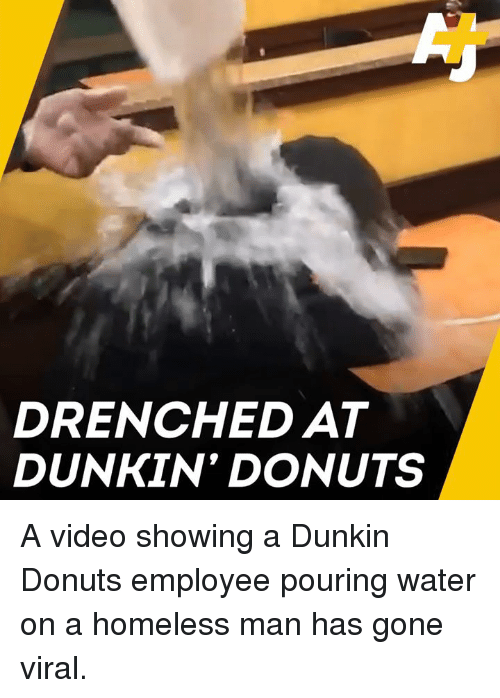 Homeless, Memes, and Donuts: DRENCHED AT  DUNKIN' DONUTS A video showing a Dunkin Donuts employee pouring water on a homeless man has gone viral.