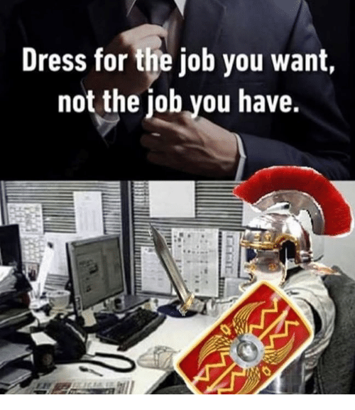 Rough Roman: Dress for the job you want,  not the iob vou have.