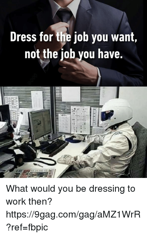 9gag, Dank, and Work: Dress for the job you want,  not the iob you have. What would you be dressing to work then? https://9gag.com/gag/aMZ1WrR?ref=fbpic
