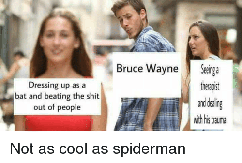 batting: Dressing up as a  bat and beating the shit  out of people  Bruce Wayne Sega  theapst  and dealing  with his trauma Not as cool as spiderman