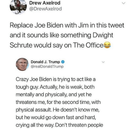 Crazy, Crying, and Joe Biden: Drew Axelrod  @DrewAxelrod  Replace Joe Biden with Jim in this tweet  and it sounds like something Dwight  Schrute would say on The Office  Donald J. Trump  @realDonaldTrump  Crazy Joe Biden is trying to act like a  tough guy. Actually, he is weak, both  mentally and physically, and yet he  threatens me, for the second time, with  physical assault. He doesn't know me,  but he would go down fast and hard,  crying all the way. Don't threaten people