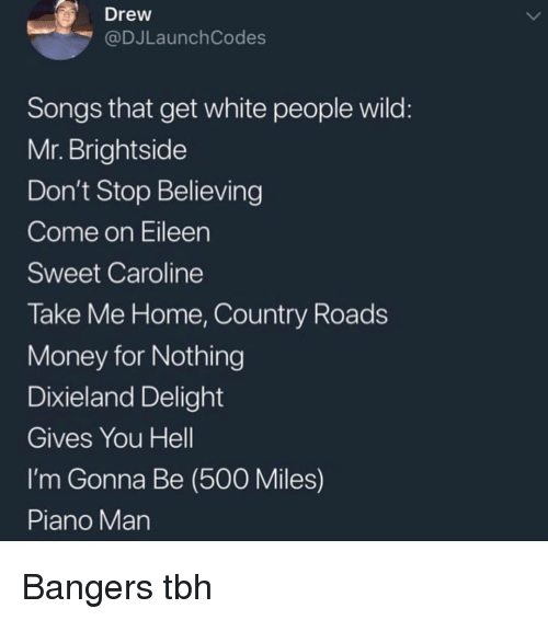 piano man: Drew  @DJLaunch Codes  Songs that get white people wild  Mr. Brightside  Don't Stop Believing  Come on Eileen  Sweet Caroline  Take Me Home, Country Roads  Money for Nothing  Dixieland Delight  Gives You Hell  I'm Gonna Be (500 Miles)  Piano Man Bangers tbh