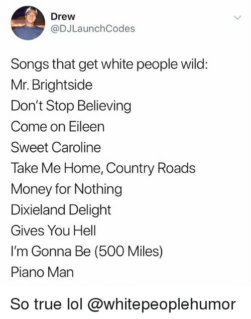 Don't Stop Believing, Funny, and Lol: Drew  @DJLaunchCodes  Songs that get white people wild:  Mr. Brightside  Don't Stop Believing  Come on Eileen  Sweet Caroline  Take Me Home, Country Roads  Money for Nothing  Dixieland Delight  Gives You Hell  I'm Gonna Be (500 Miles)  Piano Man So true lol @whitepeoplehumor
