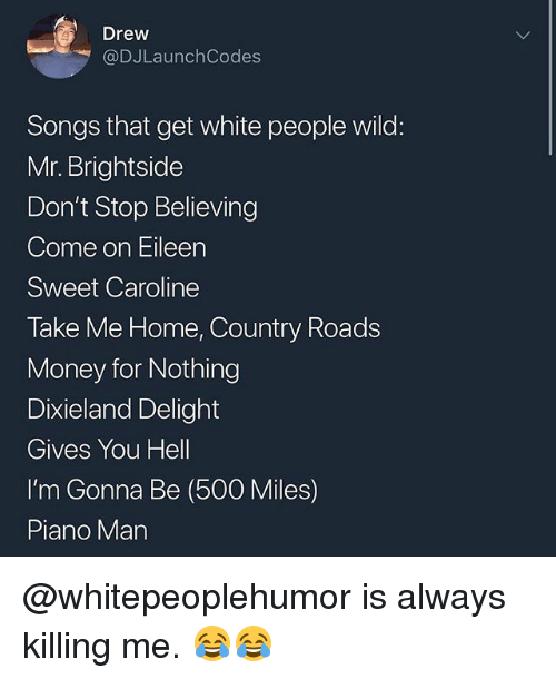 Don't Stop Believing, Memes, and Money: Drew  @DJLaunchCodes  Songs that get white people wild:  Mr. Brightside  Don't Stop Believing  Come on Eileen  Sweet Caroline  Take Me Home, Country Roads  Money for Nothing  Dixieland Delight  Gives You Hell  I'm Gonna Be (500 Miles)  Piano Man @whitepeoplehumor is always killing me. 😂😂