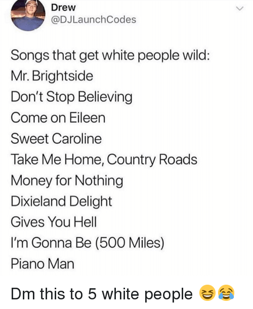 piano man: Drew  @DJLaunchCodes  Songs that get white people wild  Mr. Brightside  Don't Stop Believing  Come on Eileen  Sweet Caroline  Take Me Home, Country Roads  VMoney for Nothing  Dixieland Delight  Gives You Hell  I'm Gonna Be (500 Miles)  Piano Man Dm this to 5 white people 😆😂