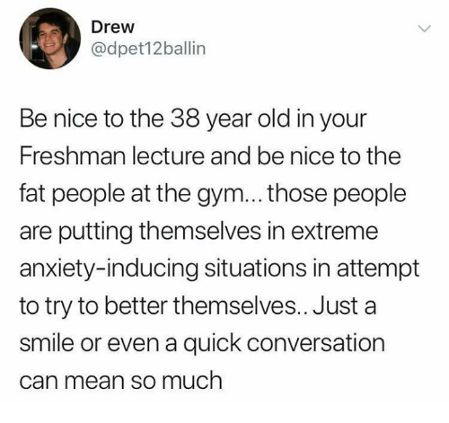Dank, Gym, and Anxiety: Drew  @dpet12ballin  Be nice to the 38 year old in your  Freshman lecture and be nice to the  fat people at the gym... those people  are putting themselves in extreme  anxiety-inducing situations in attempt  to try to better themselves.. Just a  smile or even a quick conversation  can mean so much