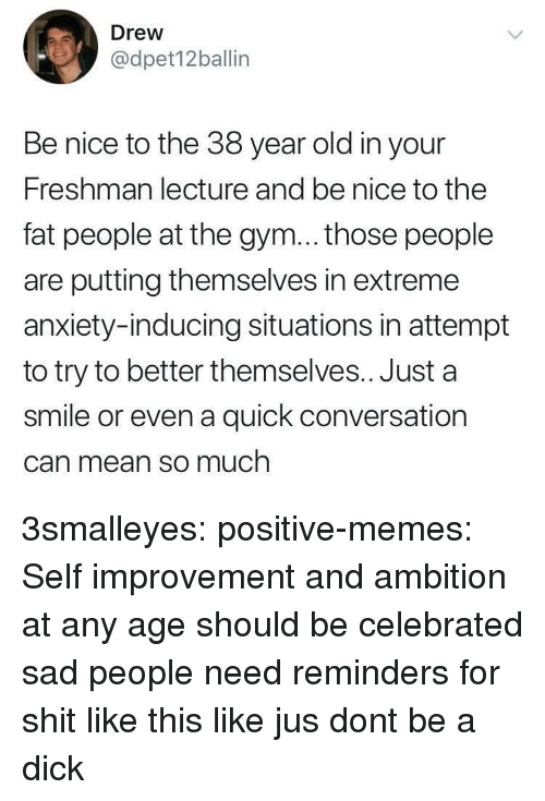 reminders: Drew  @dpet12ballin  Be nice to the 38 year old in your  Freshman lecture and be nice to the  fat people at the gym... those people  are putting themselves in extreme  anxiety-inducing situations in attempt  to try to better themselves.. Just a  smile or even a quick conversation  Can mean so much 3smalleyes: positive-memes: Self improvement and ambition at any age should be celebrated  sad people need reminders for shit like this like jus dont be a dick