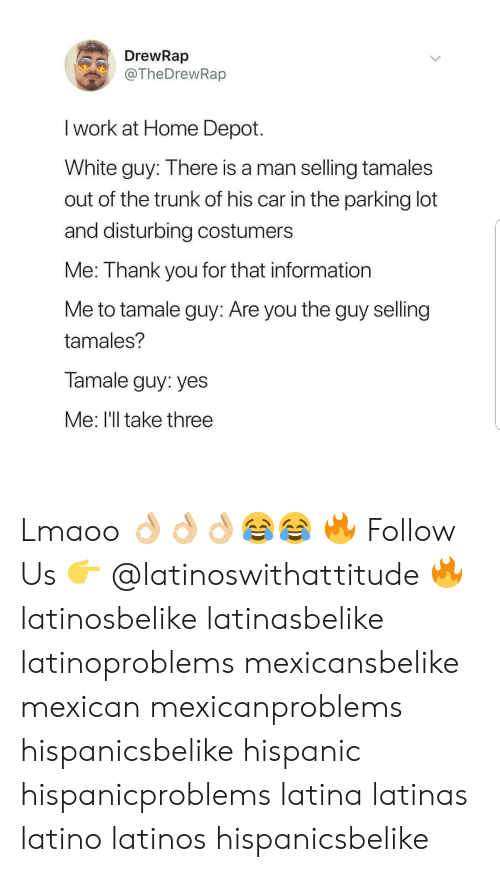 disturbing: DrewRap  @TheDrewRap  I work at Home Depot.  White guy: Ihere is a man selling tamales  out of the trunk of his car in the parking lot  and disturbing costumers  Me: Thank you for that information  Me to tamale guy: Are you the guy selling  tamales?  Tamale guy: yes  Me: I'll take three Lmaoo 👌🏼👌🏼👌🏼😂😂 🔥 Follow Us 👉 @latinoswithattitude 🔥 latinosbelike latinasbelike latinoproblems mexicansbelike mexican mexicanproblems hispanicsbelike hispanic hispanicproblems latina latinas latino latinos hispanicsbelike