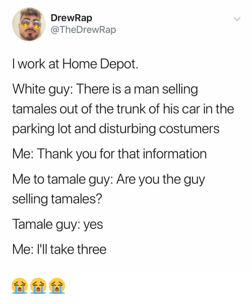 disturbing: DrewRap  TheDrewRap  I work at Home Depot  White guy: There is a man selling  tamales out of the trunk of his car in the  parking lot and disturbing costumers  Me: Thank you for that information  Me to tamale guy: Are you the guy  selling tamales?  Tamale guy: yes  Me: l'll take three 😭😭😭