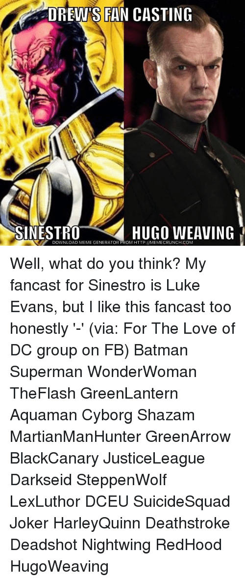 meme generator: DREW'S FAN CASTING  SINESTR0  HUGO WEAVING  DOWNLOAD MEME GENERATOR FROM HTTP://MEMECRUNCH.COM Well, what do you think? My fancast for Sinestro is Luke Evans, but I like this fancast too honestly '-' (via: For The Love of DC group on FB) Batman Superman WonderWoman TheFlash GreenLantern Aquaman Cyborg Shazam MartianManHunter GreenArrow BlackCanary JusticeLeague Darkseid SteppenWolf LexLuthor DCEU SuicideSquad Joker HarleyQuinn Deathstroke Deadshot Nightwing RedHood HugoWeaving