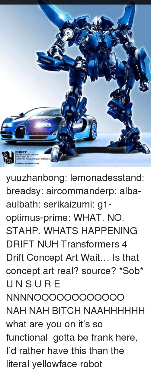 stahp: DRIFT  NOTES EARLY CONCEPT  DATE 0101.13 yuuzhanbong:  lemonadesstand:  breadsy:  aircommanderp:  alba-aulbath:  serikaizumi:  g1-optimus-prime:  WHAT. NO. STAHP. WHATS HAPPENING  DRIFT NUH Transformers 4 Drift Concept Art  Wait… Is that concept art real? source? *Sob*  U N S U R E  NNNNOOOOOOOOOOOO NAH NAH BITCH NAAHHHHHH    what are you on it's so functional    gotta be frank here, I'd rather have this than the literal yellowface robot