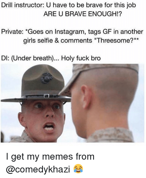 "Undere: Drill instructor: U have to be brave for this job  ARE U BRAVE ENOUGH!?  Private: ""Goes on Instagram, tags GF in another  girls selfie & comments ""Threesome?""  Dl: (Under breath)... Holy fuck bro I get my memes from @comedykhazi 😂"