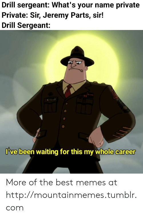 Sergeant: Drill sergeant: What's your name private  Private: Sir, Jeremy Parts, sir!  Drill Sergeant:  I've been waiting for this my whole career More of the best memes at http://mountainmemes.tumblr.com