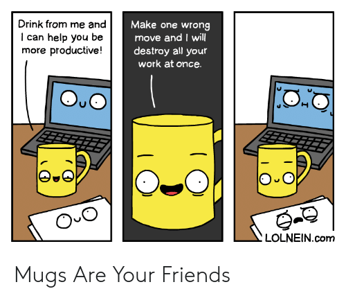 mugs: Drink from me and  Make one wrong  move and I will  destroy all your  work at once  can help you  more productive!  be  O O  LOLNEIN.com Mugs Are Your Friends