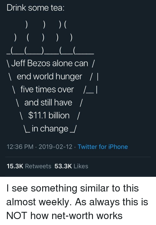 Being Alone, Facepalm, and Iphone: Drink some tea:  \ Jeff Bezos alone can/  end world hunger/|  I five times over _I  and still have/  $11.1 billion /  L in change_/  12:36 PM 2019-02-12 Twitter for iPhone  15.3K Retweets 53.3K Likes
