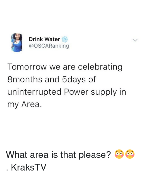 power supply: Drink Water  @OSCARanking  Tomorrow we are celebrating  8months and 5days of  uninterrupted Power supply in  my Area. What area is that please? 😳😳 . KraksTV
