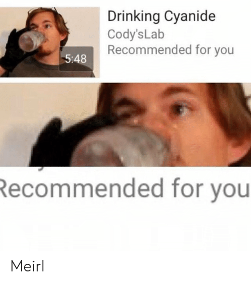 Drinking, MeIRL, and Cyanide: Drinking Cyanide  Cody's Lab  Recommended for you  5:48  Recommended for you Meirl