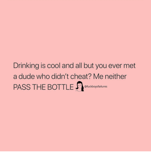 Drinking, Dude, and Cool: Drinking is cool and all but you ever met  a dude who didn't cheat? Me neither  PASS THE BOTTLE euckbotail  @fuckboysfailures