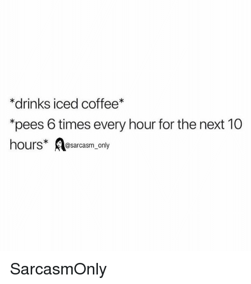 """Funny, Memes, and Coffee: *drinks iced coffee*  """"pees 6 times every hour for the next 10  hours esarcasm only SarcasmOnly"""