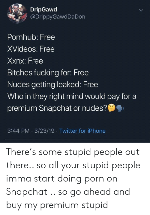 Fucking, Iphone, and Nudes: DripGawd  @DrippyGawdDa Don  Pornhub: Free  XVideos: Free  Xxnx: Free  Bitches fucking for: Free  Nudes getting leaked: Free  Who in they right mind would pay for a  premium Snapchat or nudes?  3:44 PM 3/23/19 Twitter for iPhone There's some stupid people out there.. so all your stupid people imma start doing porn on Snapchat .. so go ahead and buy my premium stupid