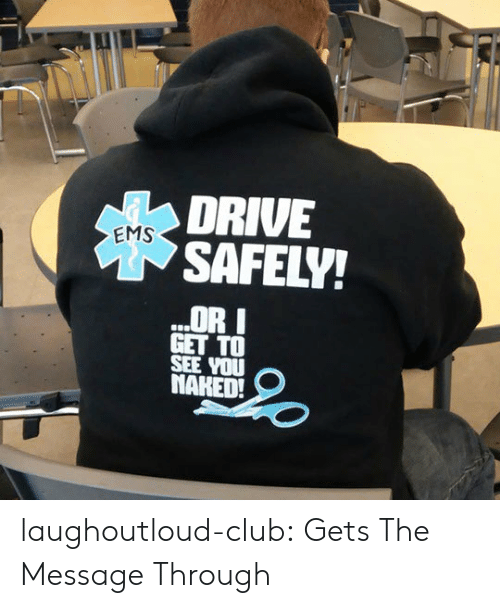 Club, Tumblr, and Blog: DRIVE  SAFELY!  EMS  OR I  GET TO  SEE YOU  NARED!  21 laughoutloud-club:  Gets The Message Through