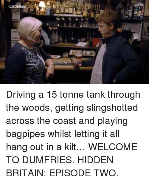 slingshot: Driving a 15 tonne tank through the woods, getting slingshotted across the coast and playing bagpipes whilst letting it all hang out in a kilt…   WELCOME TO DUMFRIES. HIDDEN BRITAIN: EPISODE TWO.