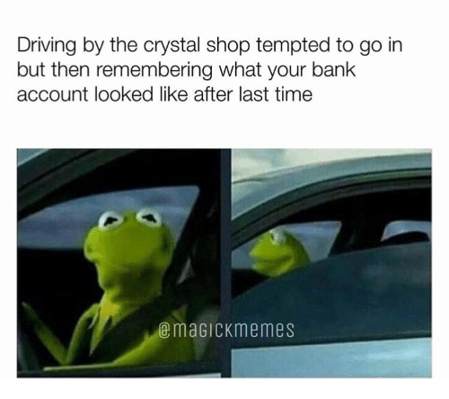 tempted: Driving by the crystal shop tempted to go in  but then remembering what your bank  account looked like after last time  @maGiCKmemes