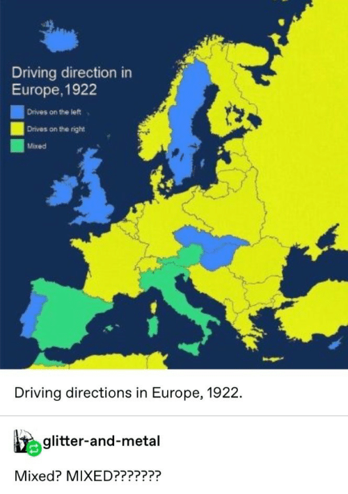 Driving: Driving direction in  Europe, 1922  Drives on the left  Drives on the right  Mixed  Driving directions in Europe, 1922.  glitter-and-metal  Mixed? MIXED???????
