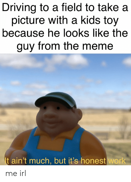 Driving, Meme, and Work: Driving to a field to take a  picture with a kids toy  because he looks like the  guy from the meme  It ain't much, but it's honest work me irl