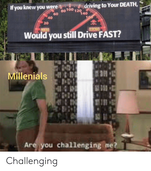millenials: driving to Your DEATH,  If you knew you were  80100 120  60  140  160  40  20  DEATH  LDGE  Would you still Drive FAST?  Millenials &D  5  Are you challenging me? Challenging