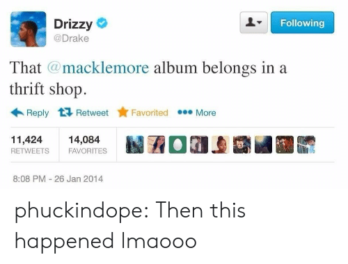 thrift shop: Drizzy  @Drake  Following  Th  at @macklemore album belongs ina  thrift shop.  Reply tỉ Retweet tr Favorited  More  11,42414,084  RETWEETSFAVORITES  8:08 PM 26 Jan 2014 phuckindope:  Then this happened lmaooo