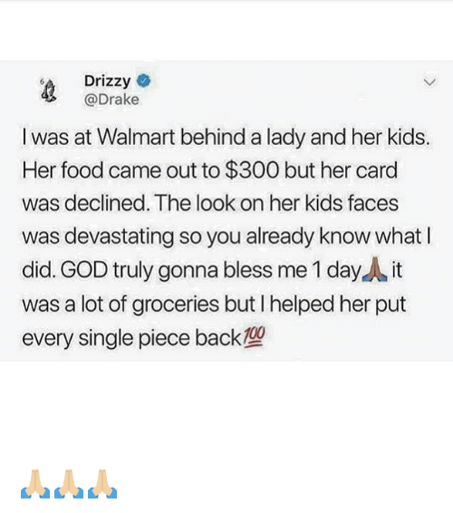 Drizzy: Drizzy  @Drake  I was at Walmart behind a lady and her kids.  Her food came out to $300 but her card  was declined. The look on her kids faces  was devastating so you already know whatI  did. GOD truly gonna bless me 1 day it  was a lot of groceries but I helped her put  every single piece back 🙏🏼🙏🏼🙏🏼