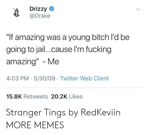 """Drizzy: Drizzy  @Drake  """"If amazing was a young bitch l'd be  going to jail.cause l'm fucking  amazing"""" -Me  4:03 PM-5/30/09 Twitter Web Client  15.8K Retweets 20.2K Likes Stranger Tings by RedKeviin MORE MEMES"""