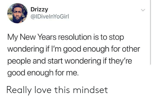 Drizzy: Drizzy  @IDivelnYoGirl  My New Years resolution is to stop  wondering if I'm good enough for other  people and start wondering if they're  good enough for me. Really love this mindset