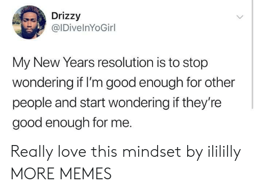 Drizzy: Drizzy  @IDivelnYoGirl  My New Years resolution is to stop  wondering if I'm good enough for other  people and start wondering if they're  good enough for me. Really love this mindset by ilililly MORE MEMES