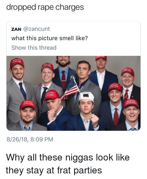Funny, Smell, and Rape: dropped rape charges  ZAN @zancunt  what this picture smell like?  Show this thread  PSK  Again  8/26/18, 8:09 PM Why all these niggas look like they stay at frat parties