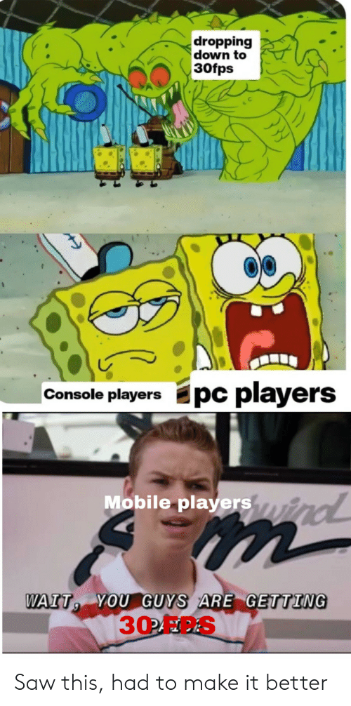 Guys Are: dropping  down to  30fps  Epc players  Console players  Mobile playersyind  m  WAIT YOU GUYS ARE GETTING  30OFC.S Saw this, had to make it better