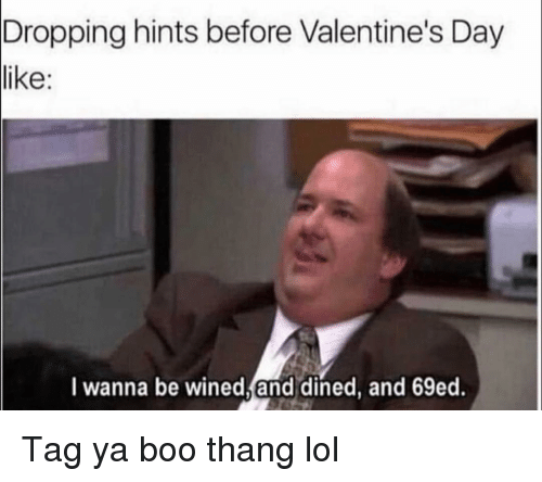 Boo, Funny, and Lol: Dropping hints before Valentine's Day  like:  I wanna be wined,and dined, and 69ed. Tag ya boo thang lol