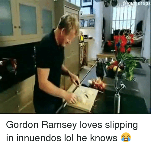 Innuendos: drops Gordon Ramsey loves slipping in innuendos lol he knows 😂